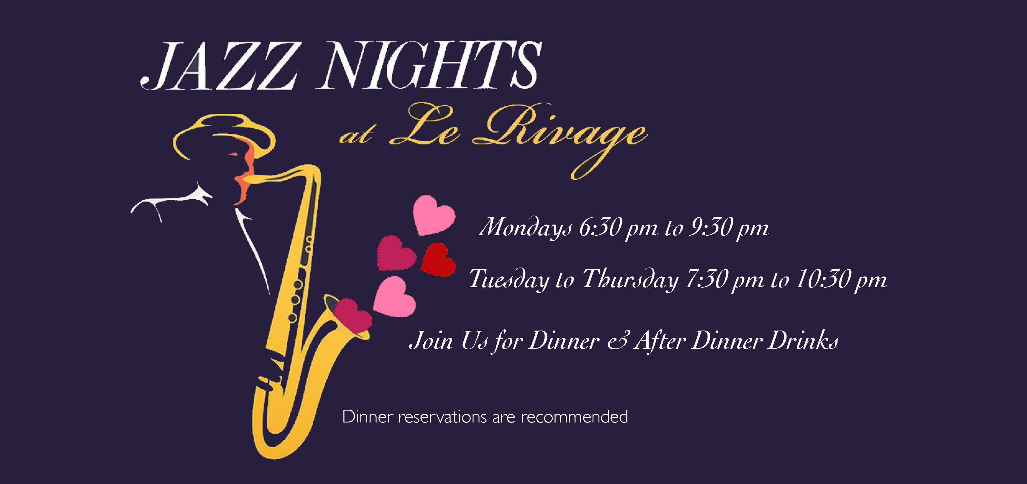 Jazz Nights at Le Rivage. Join us for dinner and after dinner drinks on Monday from 6:30 PM to 9:30 PM and on Tuesday to Thursday from 7:30 PM to 10:30 PM. Call (212) 765-7374 to make a reservation